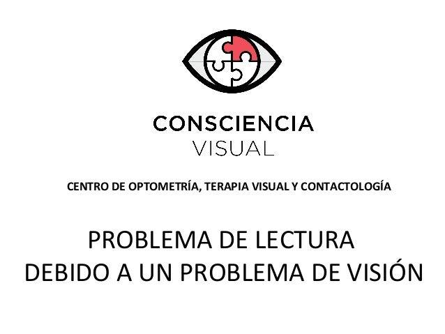 CENTRO DE OPTOMETRÍA, TERAPIA VISUAL Y CONTACTOLOGÍA PROBLEMA DE LECTURA DEBIDO A UN PROBLEMA DE VISIÓN