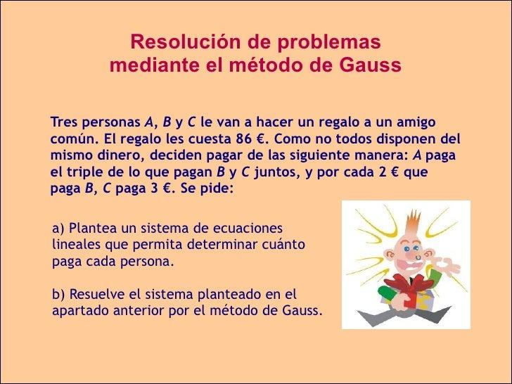 Resolución de problemas mediante el método de Gauss Tres personas  A, B  y  C  le van a hacer un regalo a un amigo común. ...
