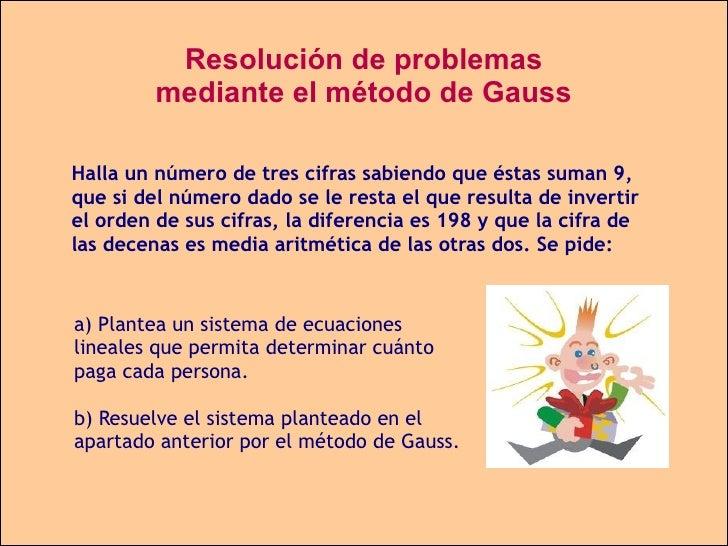 Resolución de problemas mediante el método de Gauss Halla un número de tres cifras sabiendo que éstas suman 9, que si del ...