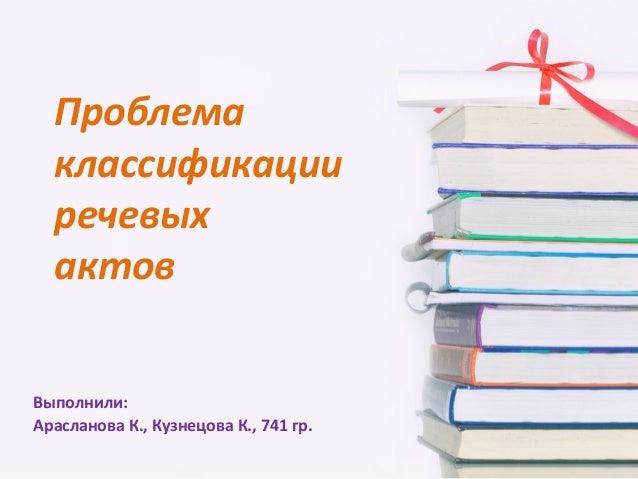 Проблема  классификации  речевых  актовВыполнили:Арасланова К., Кузнецова К., 741 гр.