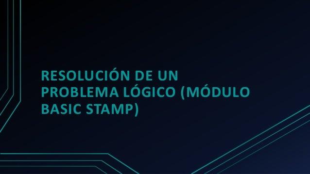 RESOLUCIÓN DE UN PROBLEMA LÓGICO (MÓDULO BASIC STAMP)