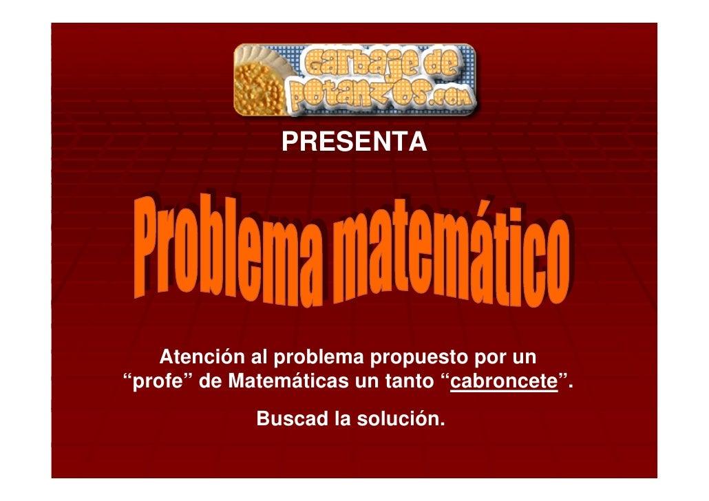 """PRESENTA         Atención al problema propuesto por un """"profe"""" de Matemáticas un tanto """"cabroncete"""".              Buscad l..."""