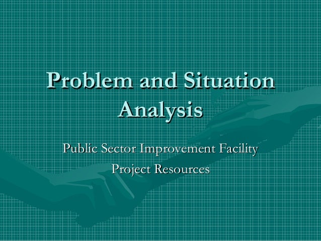 Problem and Situation      Analysis Public Sector Improvement Facility          Project Resources