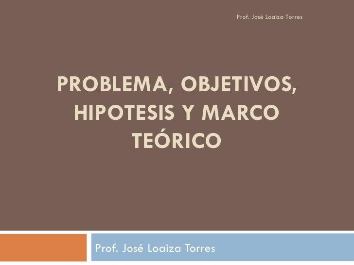 PROBLEMA, OBJETIVOS, HIPOTESIS Y MARCO TEÓRICO Prof. José Loaiza Torres Prof. José Loaiza Torres