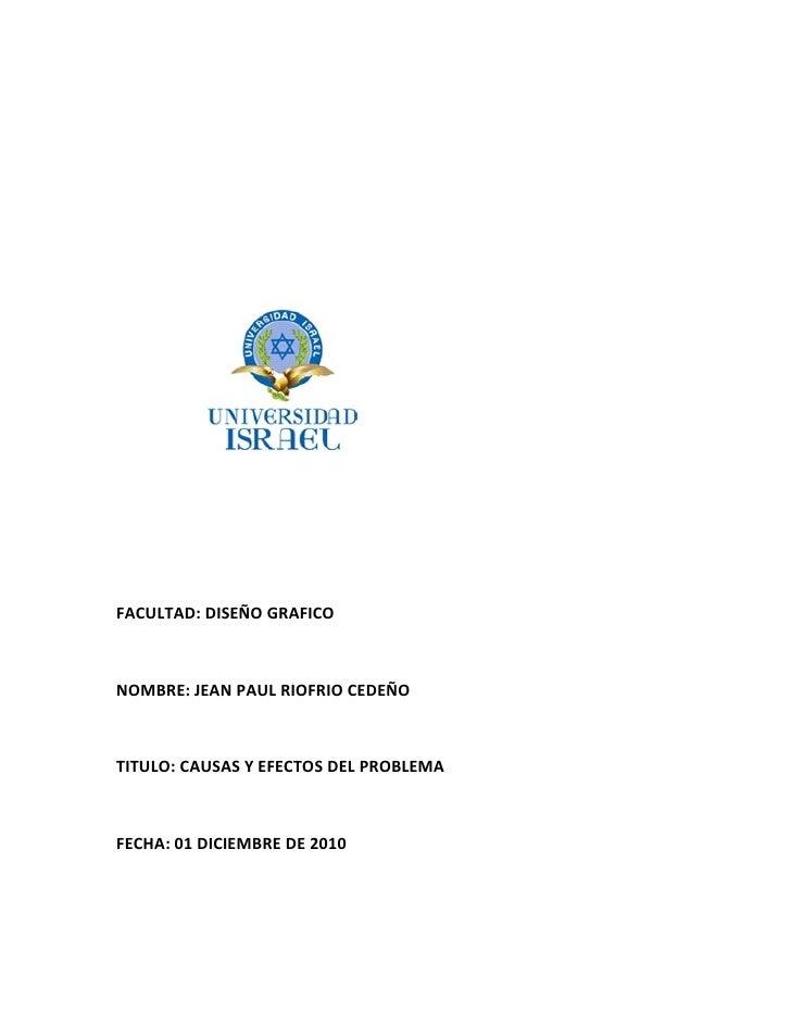 FACULTAD: DISEÑO GRAFICONOMBRE: JEAN PAUL RIOFRIO CEDEÑOTITULO: CAUSAS Y EFECTOS DEL PROBLEMAFECHA: 01 DICIEMBRE DE 2010