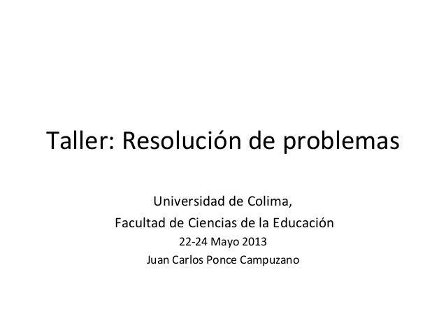 Taller: Resolución de problemasUniversidad de Colima,Facultad de Ciencias de la Educación22-24 Mayo 2013Juan Carlos Ponce ...