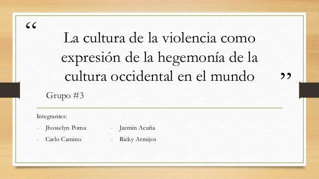 """"""" """" La cultura de la violencia como expresión de la hegemonía de la cultura occidental en el mundo Grupo #3 Integrantes: -..."""