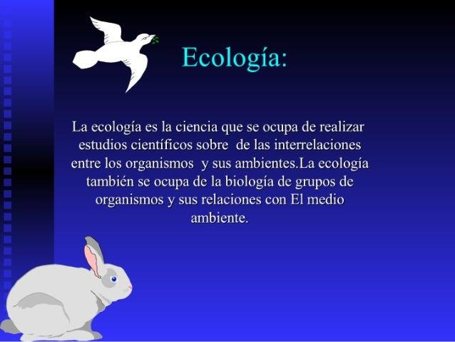 Ecología:  La ecología es la ciencia que se ocupa de realizar  estudios científicos sobre de las interrelaciones entre los...