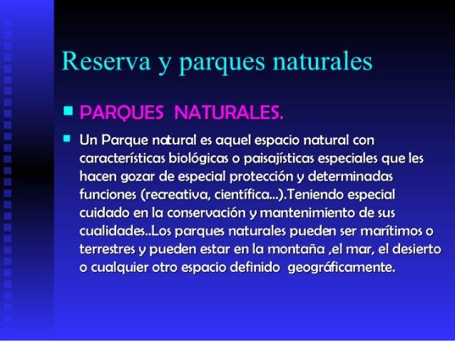 Reserva y parques naturales     PARQUES NATURALES.      Un Parque natural es aquel espacio natural con      característi...