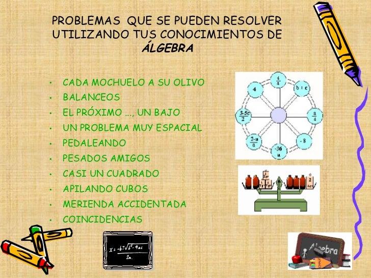PROBLEMAS  QUE SE PUEDEN RESOLVER  UTILIZANDO TUS CONOCIMIENTOS DE  ÁLGEBRA <ul><li>CADA MOCHUELO A SU OLIVO </li></ul><ul...