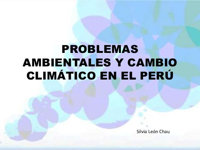 PROBLEMAS AMBIENTALES Y CAMBIO CLIMÁTICO EN EL PERÚ Silvia León Chau