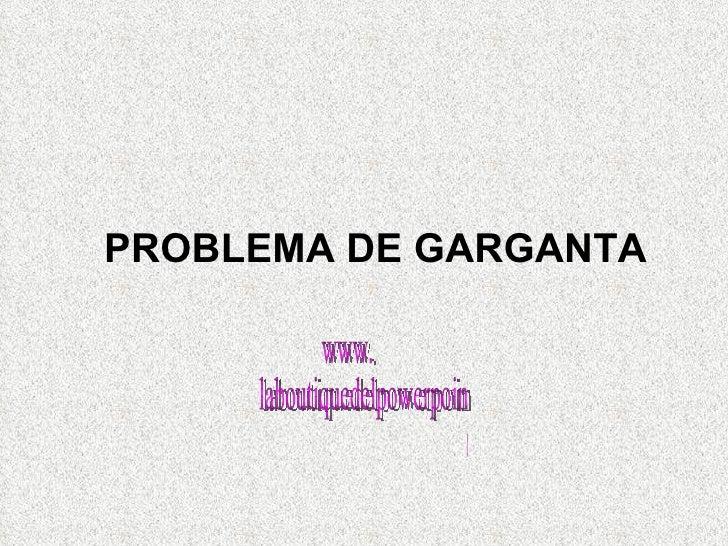<ul><ul><ul><ul><ul><li>PROBLEMA DE GARGANTA </li></ul></ul></ul></ul></ul>www. laboutiquedelpowerpoint. com