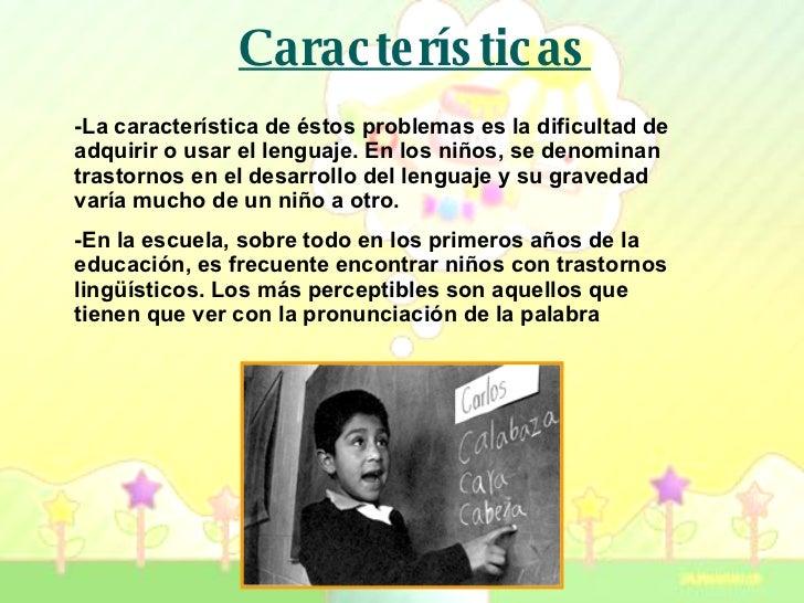 Características -La característica de éstos problemas es la dificultad de adquirir o usar el lenguaje. En los niños, se de...