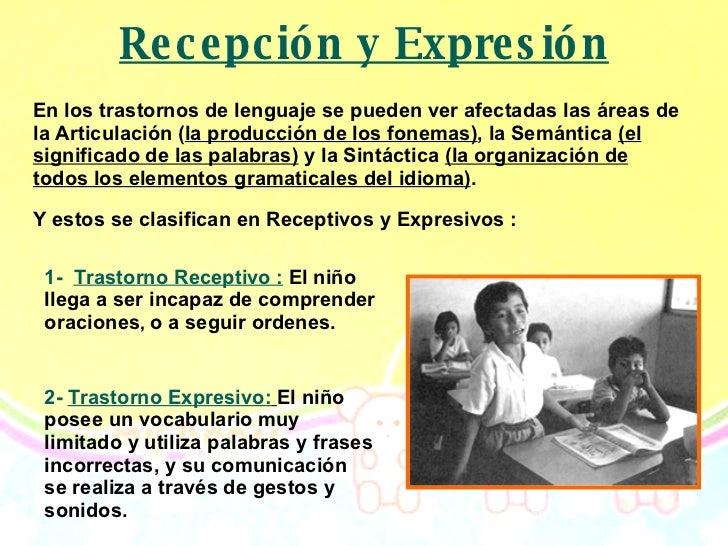 Recepción y Expresión En los trastornos de lenguaje se pueden ver afectadas las áreas de la Articulación ( la producción d...