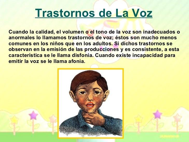 Trastornos de La Voz Cuando la calidad, el volumen o el tono de la voz son inadecuados o anormales lo llamamos trastornos ...