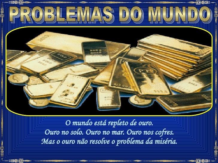 PROBLEMAS DO MUNDO O mundo está repleto de ouro. Ouro no solo. Ouro no mar. Ouro nos cofres. Mas o ouro não resolve o prob...