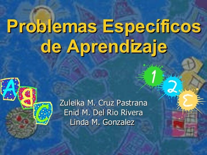 Problemas Específicos de Aprendizaje Zuleika M. Cruz Pastrana Enid M. Del Rio Rivera Linda M. Gonzalez