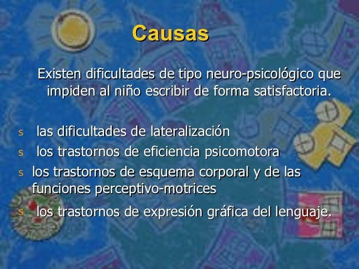 Causas <ul><li>Existen dificultades de tipo neuro-psicológico que impiden al niño escribir de forma satisfactoria. </li></...