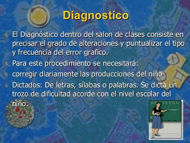 Diagnostico <ul><li>El Diagnóstico dentro del salon de clases consiste en precisar el grado de alteraciones y puntualizar ...