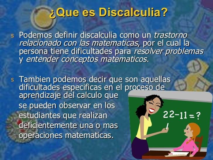 ¿Que es Discalculia? <ul><li>Podemos definir discalculia como un  trastorno relacionado con las matematicas , por el cual ...