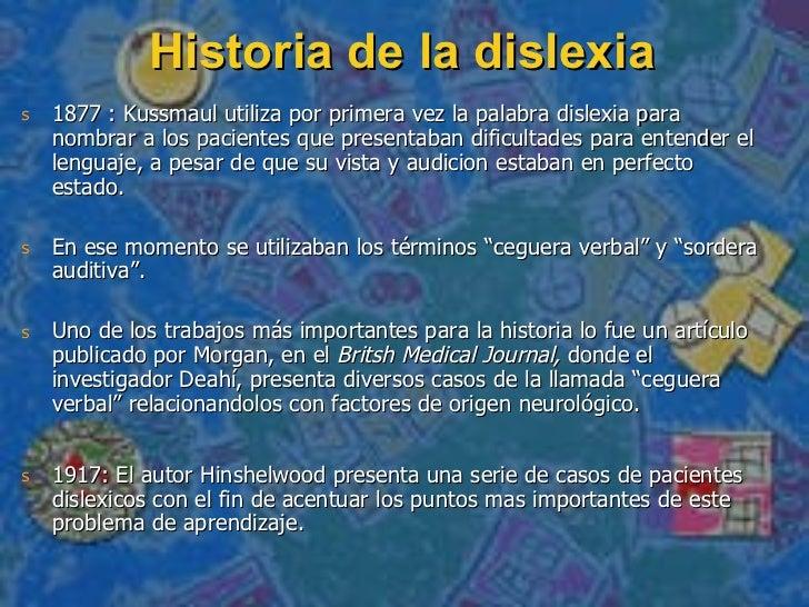 Historia de la dislexia <ul><li>1877 : Kussmaul utiliza por primera vez la palabra dislexia para nombrar a los pacientes q...