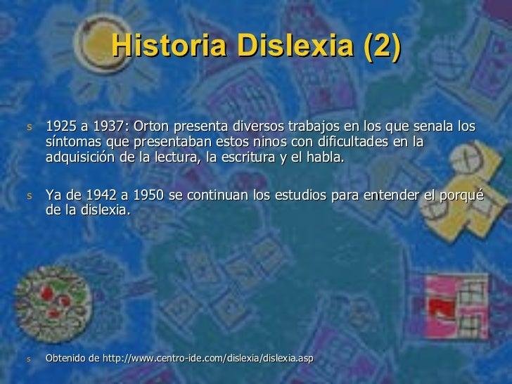 Historia Dislexia (2) <ul><li>1925 a 1937: Orton presenta diversos trabajos en los que se nala los síntomas  que presentab...