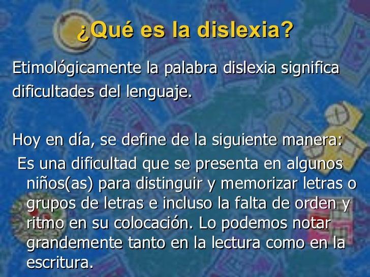 ¿Qué es la dislexia? <ul><li>Etimológicamente la palabra dislexia significa  </li></ul><ul><li>dificultades del lenguaje. ...
