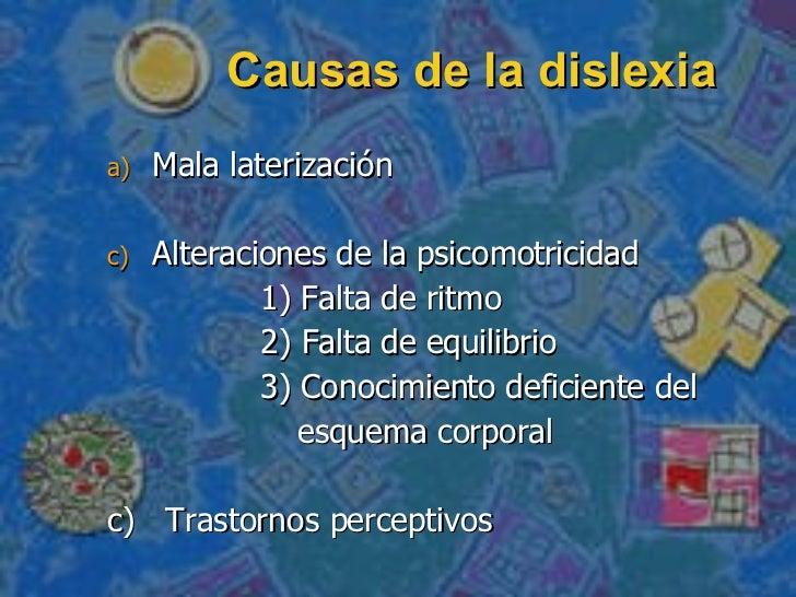 Causas de la dislexia <ul><li>Mala laterización </li></ul><ul><li>Alteraciones de la psicomotricidad </li></ul><ul><li>1) ...