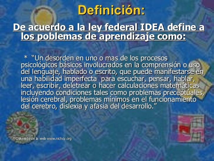 """Definición : <ul><li>De acuerdo a la ley federal IDEA define a los poblemas de aprendizaje como: </li></ul><ul><li>*  """"Un ..."""