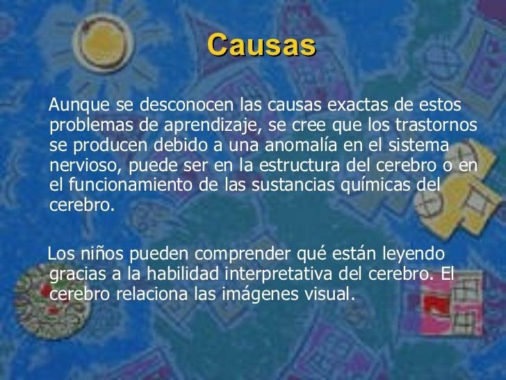 Causas <ul><li>Aunque se desconocen las causas exactas de estos problemas de aprendizaje, se cree que los trastornos se pr...