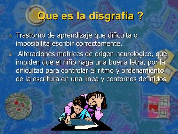 Que es la disgrafia ? <ul><li>Trastorno de aprendizaje que dificulta o imposibilita escribir correctamente. </li></ul><ul>...