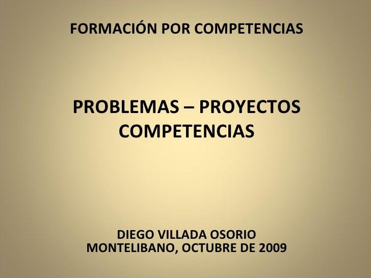 FORMACIÓN POR COMPETENCIAS PROBLEMAS – PROYECTOS COMPETENCIAS DIEGO VILLADA OSORIO MONTELIBANO, OCTUBRE DE 2009