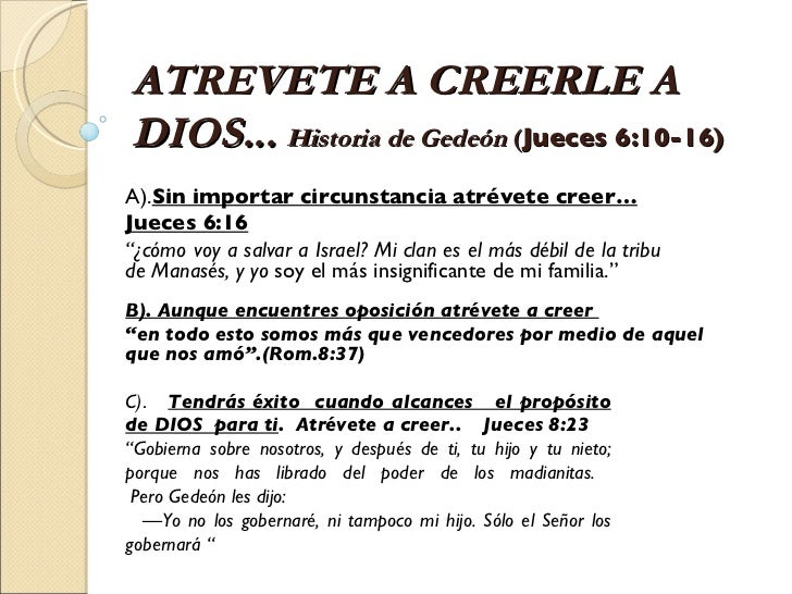 ATREVETE A CREERLE A DIOS...  Historia de Gedeón  ( Jueces 6:10-16) A). Sin importar circunstancia atrévete creer… Jueces ...