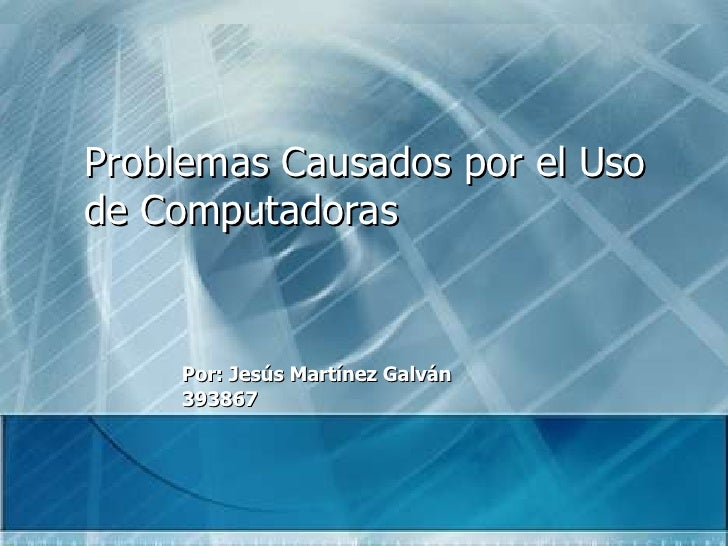 Problemas Causados por el Uso de Computadoras Por: Jesús Martínez Galván 393867