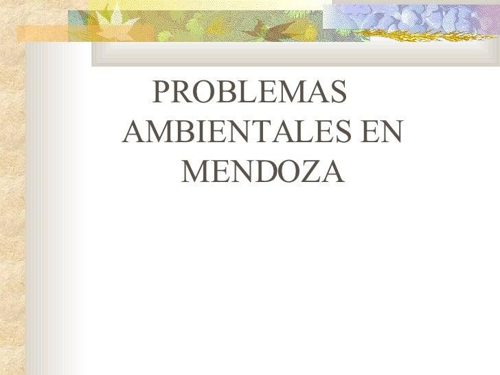<ul><li>PROBLEMAS AMBIENTALES EN MENDOZA </li></ul>