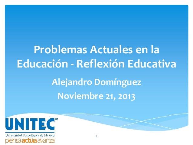 Problemas Actuales en la Educación - Reflexión Educativa Alejandro Domínguez Noviembre 21, 2013  1