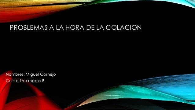 PROBLEMAS A LA HORA DE LA COLACION Nombres: Miguel Cornejo Curso: 1°ro medio B