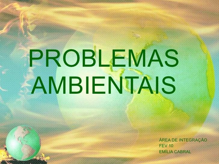 PROBLEMAS AMBIENTAIS ÁREA DE INTEGRAÇÃO FEV 10 EMÍLIA CABRAL