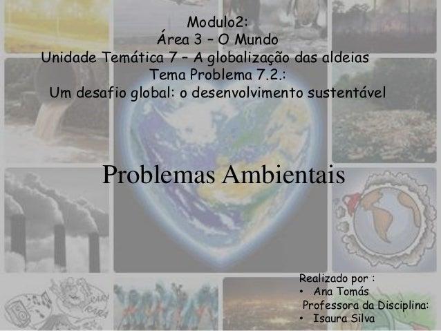 Problemas AmbientaisRealizado por :• Ana TomásProfessora da Disciplina:• Isaura SilvaModulo2:Área 3 – O MundoUnidade Temát...