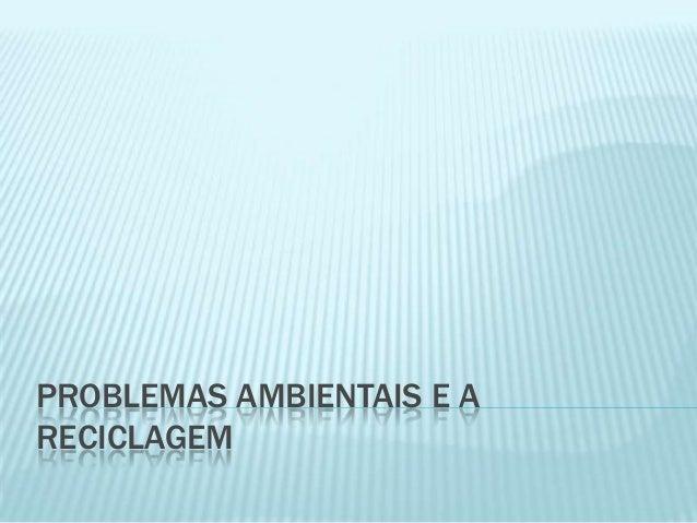 PROBLEMAS AMBIENTAIS E A RECICLAGEM