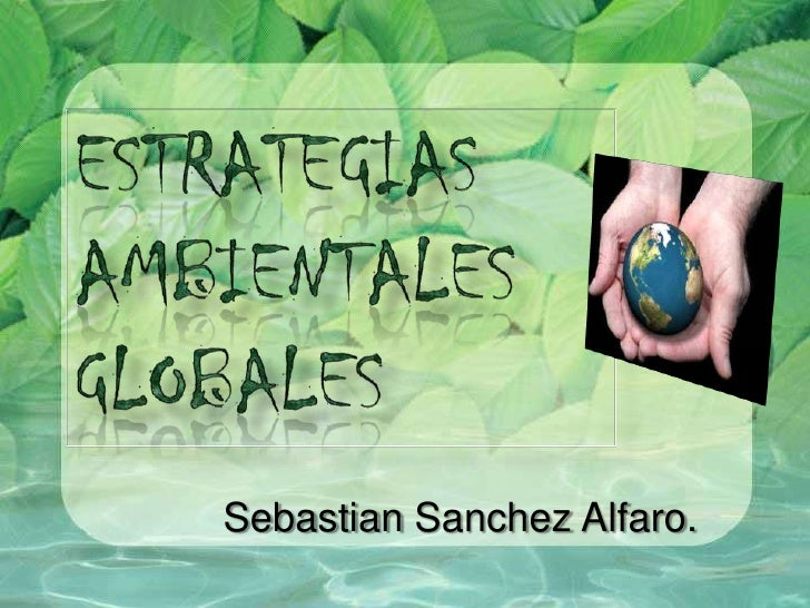 Estrategias<br />ambientales <br />globales<br />SebastianSanchez Alfaro.<br />
