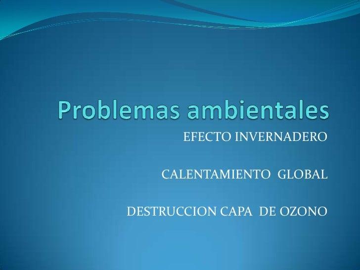 Problemas ambientales<br />EFECTO INVERNADERO <br />CALENTAMIENTO  GLOBAL<br />DESTRUCCION CAPA  DE OZONO <br />