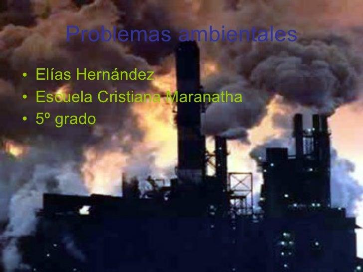 Problemas ambientales <ul><li>Elías Hernández </li></ul><ul><li>Escuela Cristiana Maranatha </li></ul><ul><li>5º grado </l...