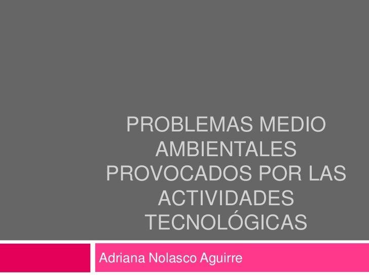 PROBLEMAS MEDIO     AMBIENTALES PROVOCADOS POR LAS     ACTIVIDADES    TECNOLÓGICASAdriana Nolasco Aguirre