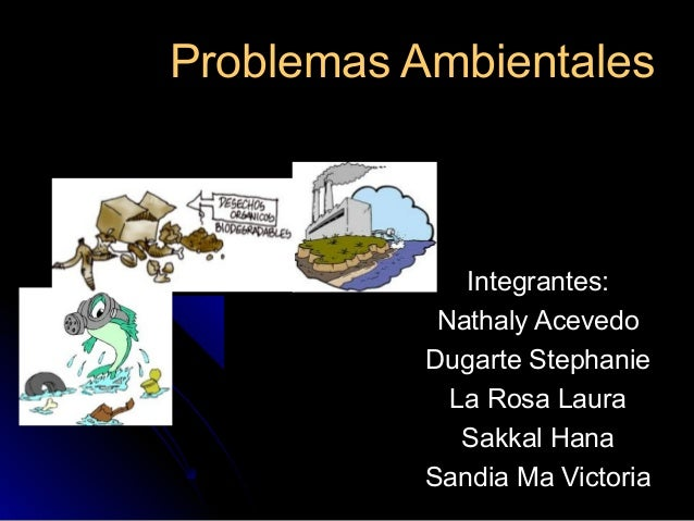 Problemas AmbientalesProblemas Ambientales Integrantes:Integrantes: Nathaly AcevedoNathaly Acevedo Dugarte StephanieDugart...