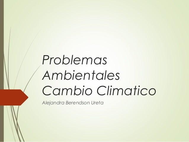 Problemas Ambientales Cambio Climatico Alejandra Berendson Ureta