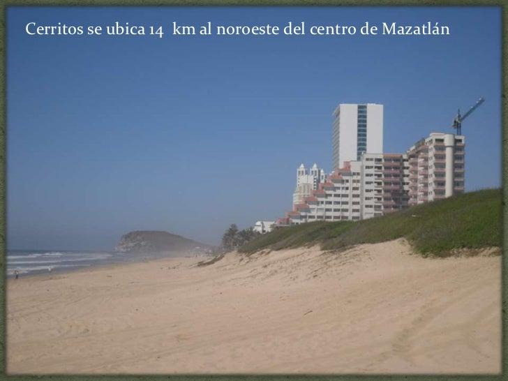 Cerritos se ubica 14  km al noroeste del centro de Mazatlán<br />