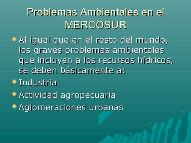 Problemas Ambientales en elProblemas Ambientales en el MERCOSURMERCOSUR  Al igual que en el resto del mundo,Al igual que ...