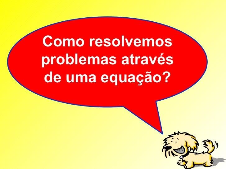Como resolvemosproblemas atravésde uma equação?