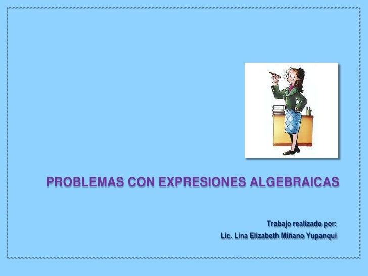 PROBLEMAS CON EXPRESIONES ALGEBRAICAS                                      Trabajo realizado por:                      Lic...